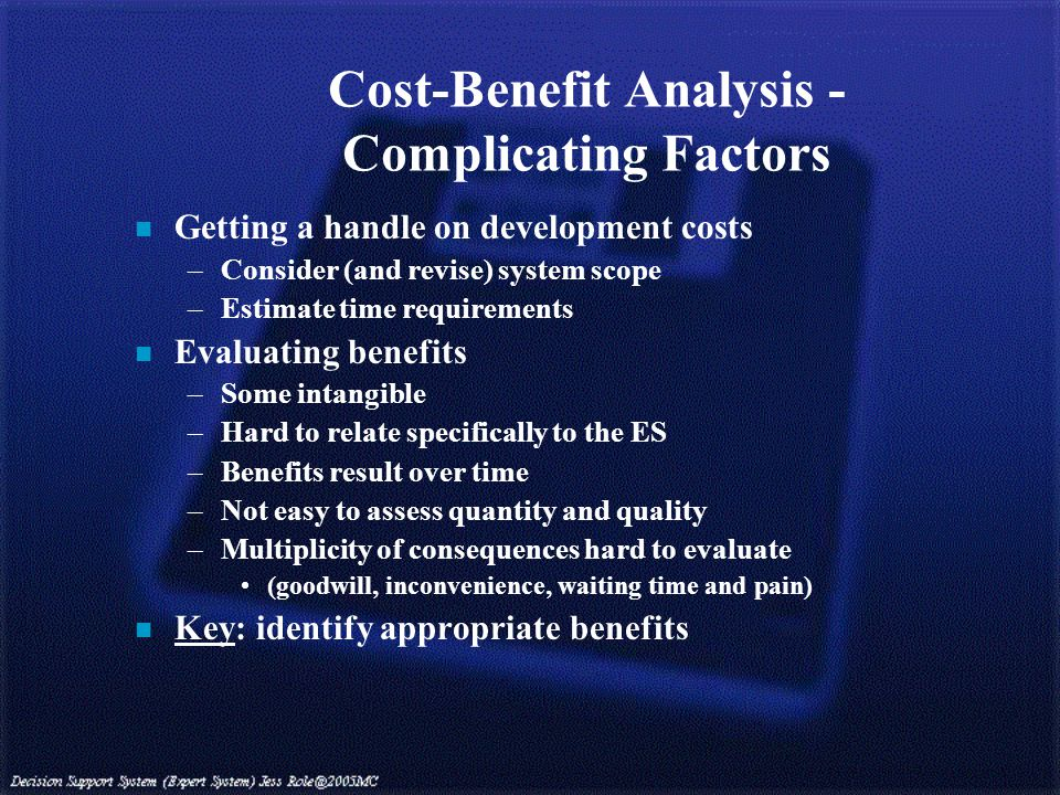 Cost-Benefit Analysis - Complicating Factors n Getting a handle on development costs –Consider (and revise) system scope –Estimate time requirements n Evaluating benefits –Some intangible –Hard to relate specifically to the ES –Benefits result over time –Not easy to assess quantity and quality –Multiplicity of consequences hard to evaluate (goodwill, inconvenience, waiting time and pain) n Key: identify appropriate benefits