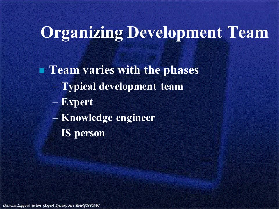 Organizing Development Team n Team varies with the phases –Typical development team –Expert –Knowledge engineer –IS person