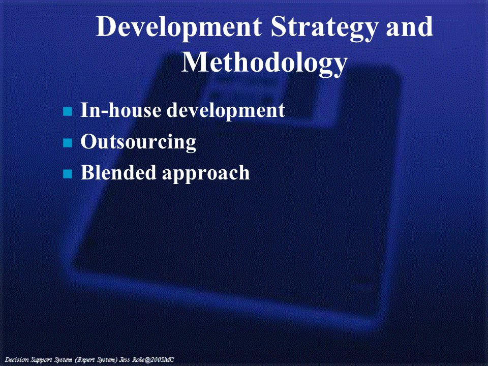 Development Strategy and Methodology n In-house development n Outsourcing n Blended approach
