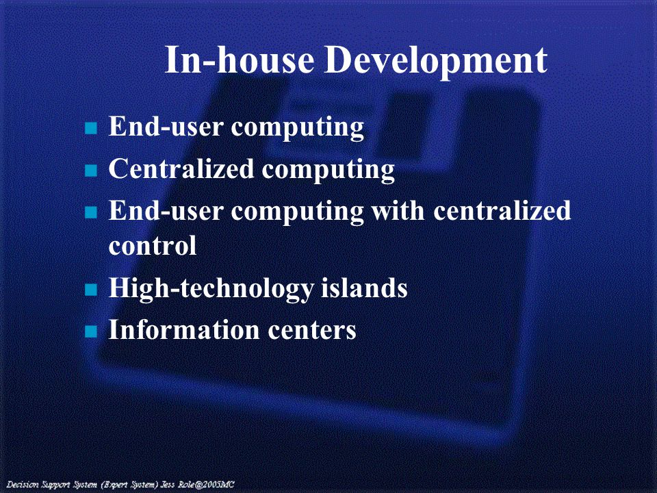 In-house Development n End-user computing n Centralized computing n End-user computing with centralized control n High-technology islands n Information centers