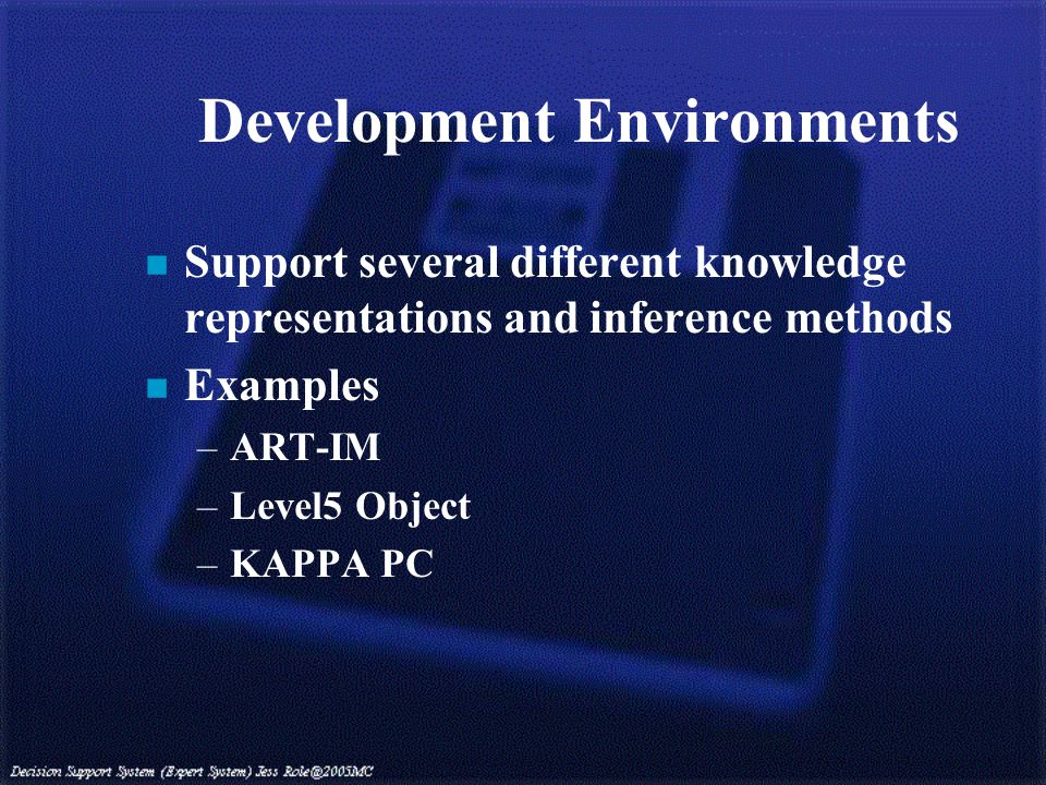Development Environments n Support several different knowledge representations and inference methods n Examples –ART-IM –Level5 Object –KAPPA PC