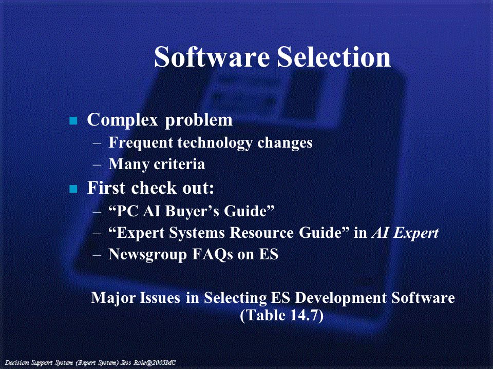 Software Selection n Complex problem –Frequent technology changes –Many criteria n First check out: – PC AI Buyer's Guide – Expert Systems Resource Guide in AI Expert –Newsgroup FAQs on ES Major Issues in Selecting ES Development Software (Table 14.7)