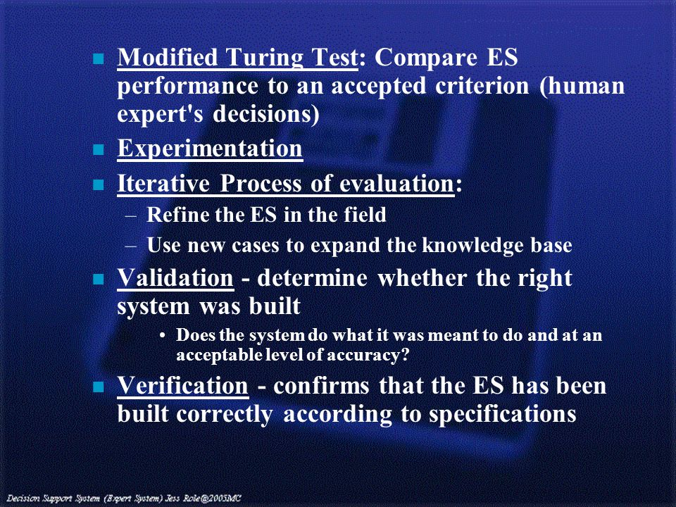 n Modified Turing Test: Compare ES performance to an accepted criterion (human expert s decisions) n Experimentation n Iterative Process of evaluation: –Refine the ES in the field –Use new cases to expand the knowledge base n Validation - determine whether the right system was built Does the system do what it was meant to do and at an acceptable level of accuracy.