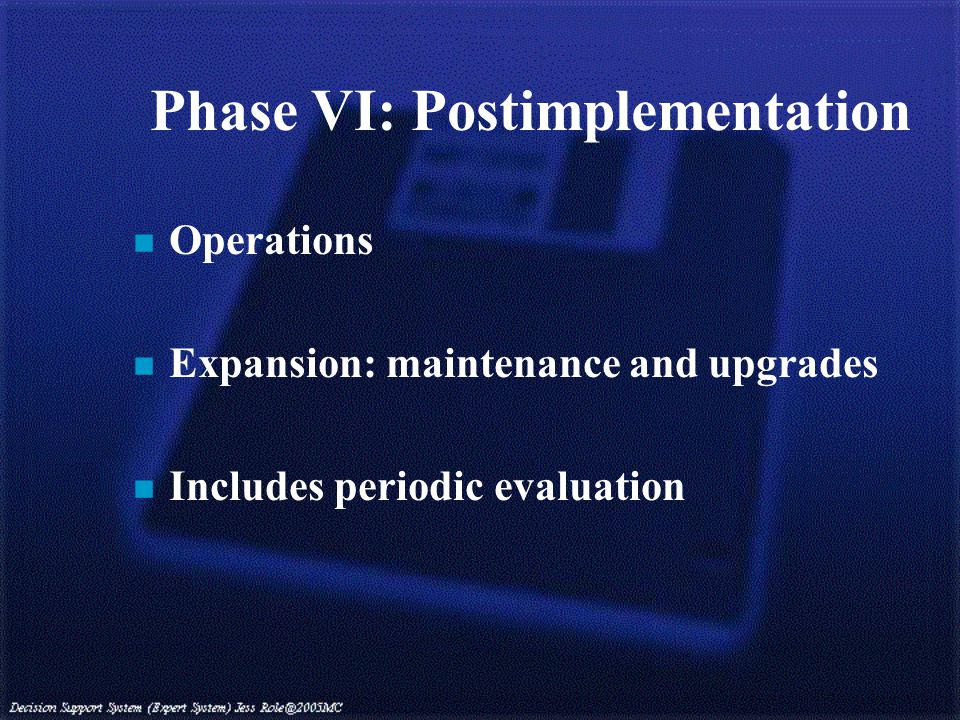 Phase VI: Postimplementation n Operations n Expansion: maintenance and upgrades n Includes periodic evaluation