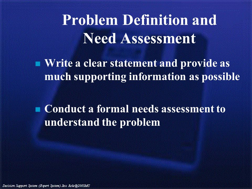 Problem Definition and Need Assessment n Write a clear statement and provide as much supporting information as possible n Conduct a formal needs assessment to understand the problem