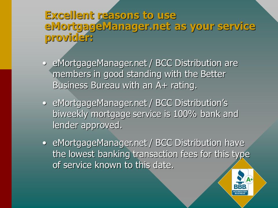 Excellent reasons to use eMortgageManager.net as your service provider: eMortgageManager.net / BCC Distribution are members in good standing with the Better Business Bureau with an A+ rating.eMortgageManager.net / BCC Distribution are members in good standing with the Better Business Bureau with an A+ rating.