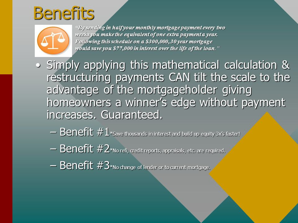 Benefits Simply applying this mathematical calculation & restructuring payments CAN tilt the scale to the advantage of the mortgageholder giving homeowners a winner's edge without payment increases.