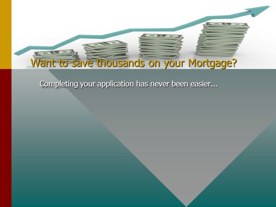 Want to save thousands on your Mortgage Completing your application has never been easier...