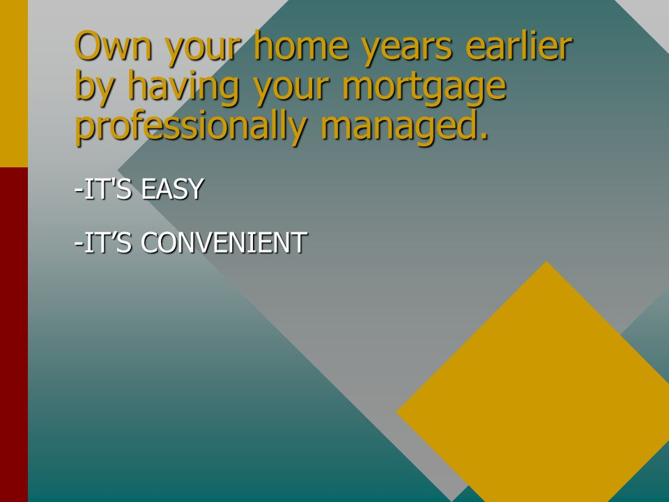 Own your home years earlier by having your mortgage professionally managed.