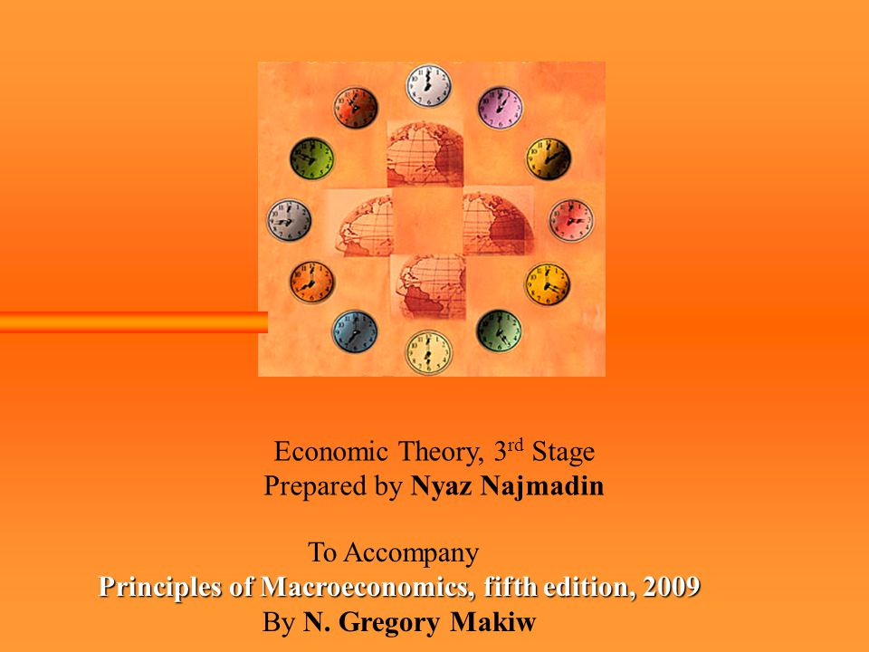Economic Theory, 3 rd Stage Prepared by Nyaz Najmadin To Accompany Principles of Macroeconomics, fifth edition, 2009 By N.