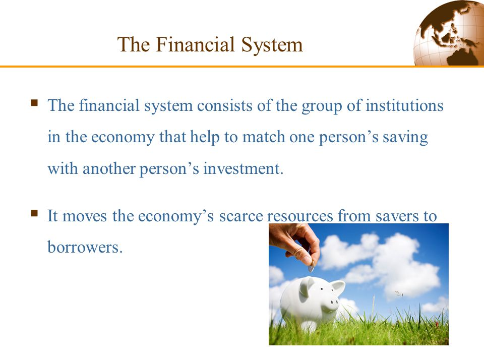 The Financial System financial system  The financial system consists of the group of institutions in the economy that help to match one person's saving with another person's investment.