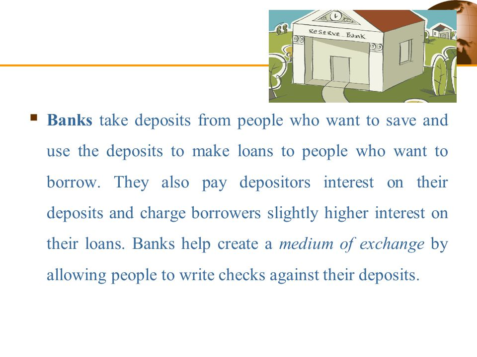Financial Intermediaries  Banks take deposits from people who want to save and use the deposits to make loans to people who want to borrow.