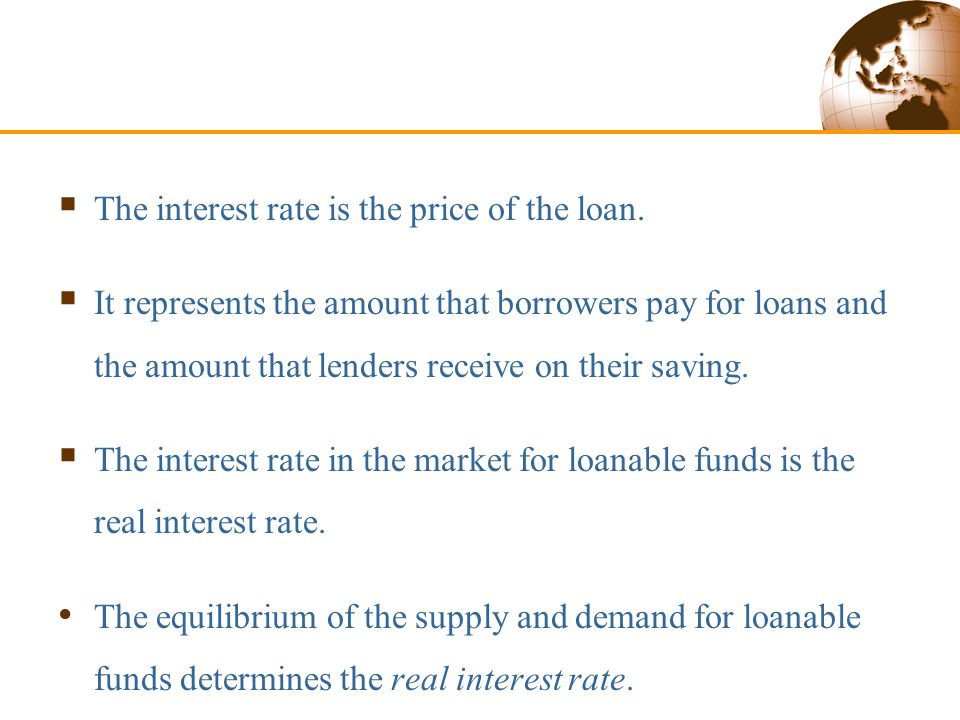 Supply and Demand for Loanable Funds  The interest rate is the price of the loan.