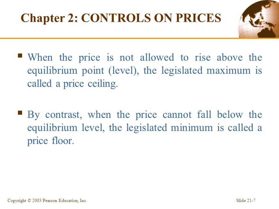 Chapter 2: CONTROLS ON PRICES  When the price is not allowed to rise above the equilibrium point (level), the legislated maximum is called a price ceiling.