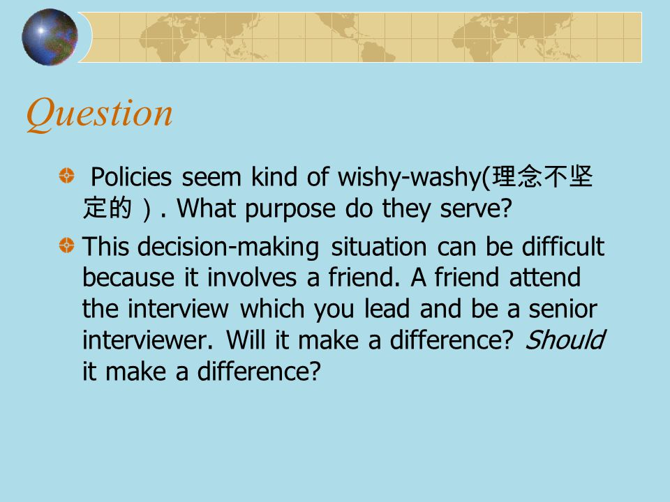 Question Policies seem kind of wishy-washy( 理念不坚 定的). What purpose do they serve? This decision-making situation can be difficult because it involves