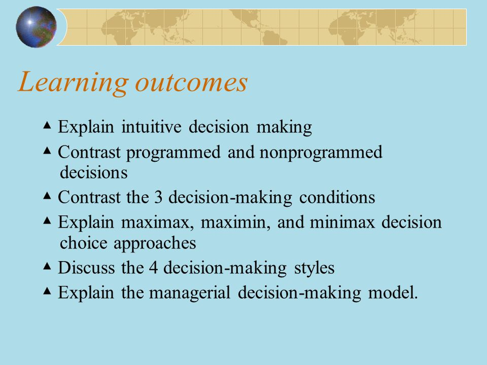 Learning outcomes ▲ Explain intuitive decision making ▲ Contrast programmed and nonprogrammed decisions ▲ Contrast the 3 decision-making conditions ▲