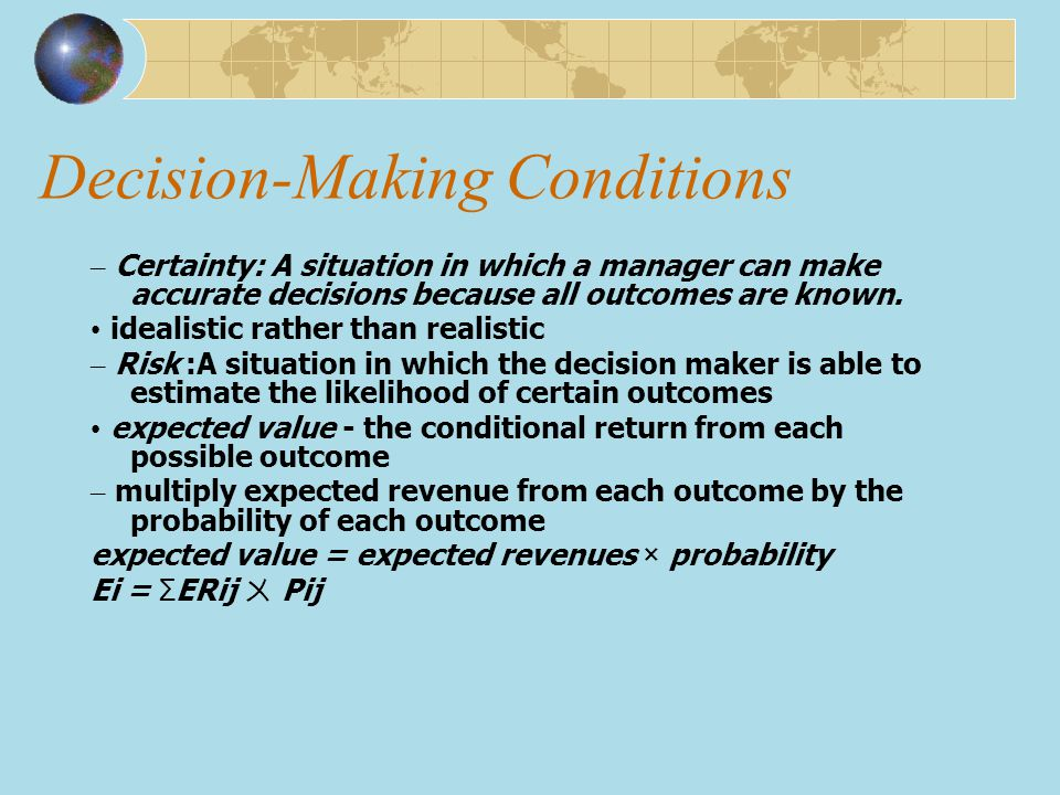 Decision-Making Conditions – Certainty: A situation in which a manager can make accurate decisions because all outcomes are known. idealistic rather t