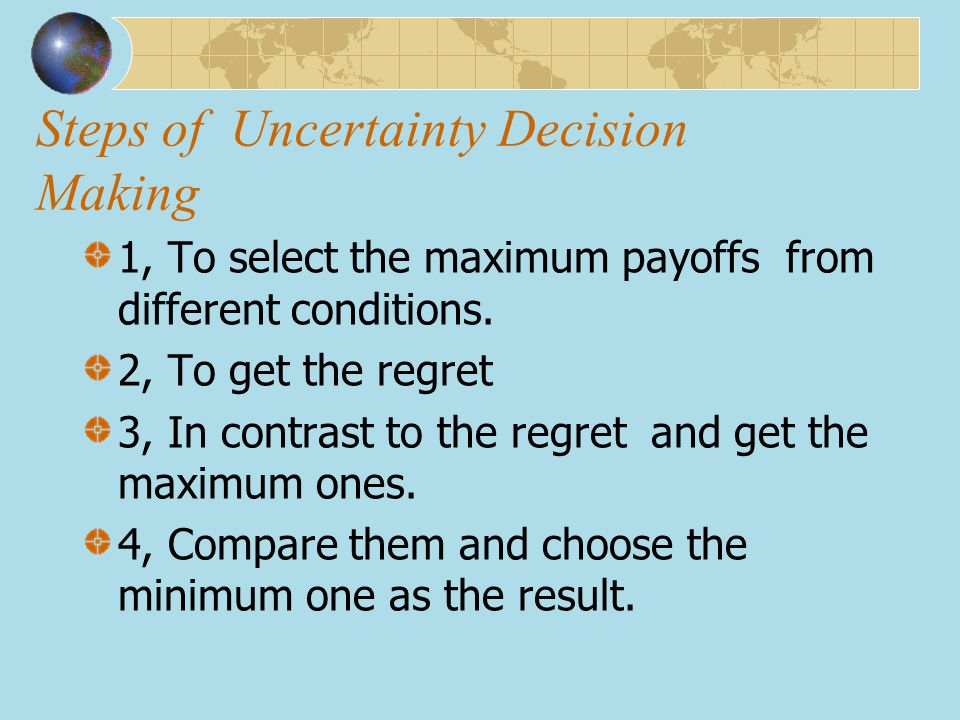 Steps of Uncertainty Decision Making 1, To select the maximum payoffs from different conditions. 2, To get the regret 3, In contrast to the regret and