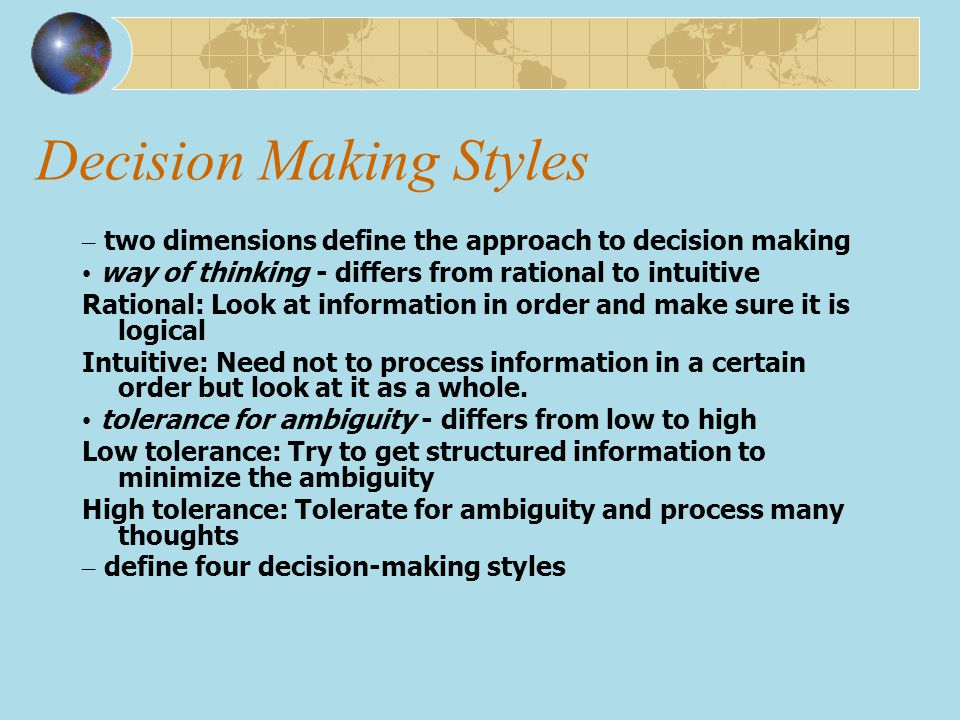 Decision Making Styles – two dimensions define the approach to decision making way of thinking - differs from rational to intuitive Rational: Look at