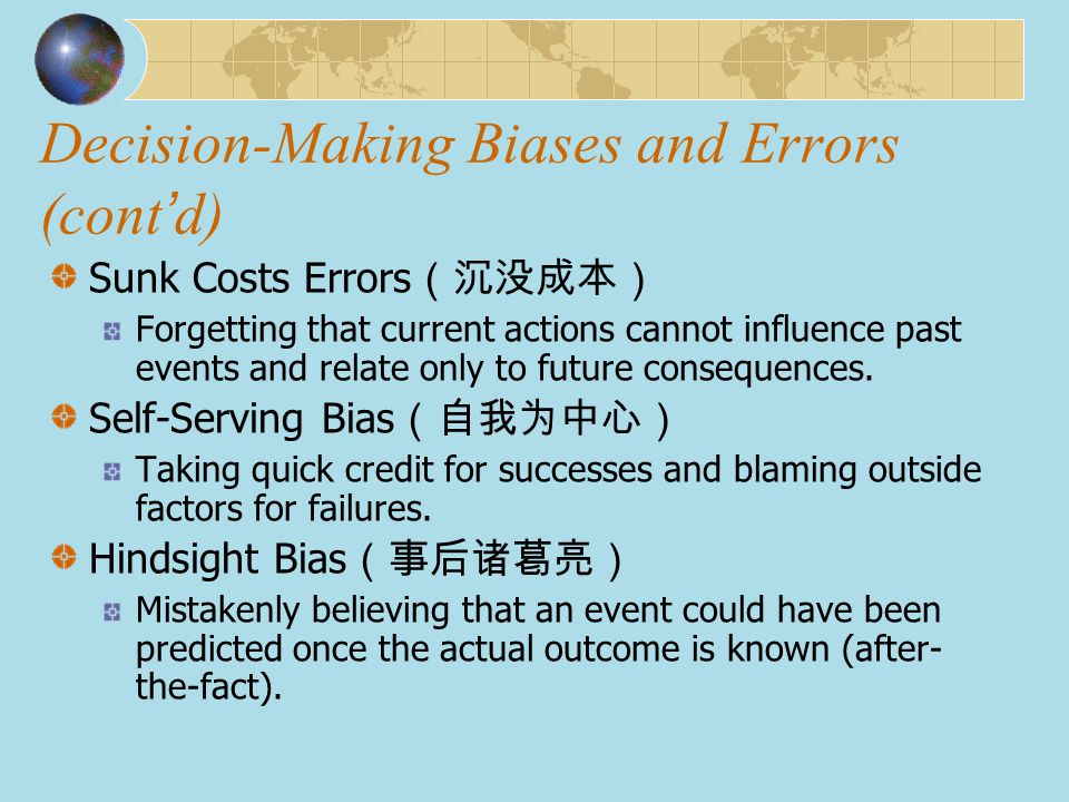 Decision-Making Biases and Errors (cont ' d) Sunk Costs Errors (沉没成本) Forgetting that current actions cannot influence past events and relate only to