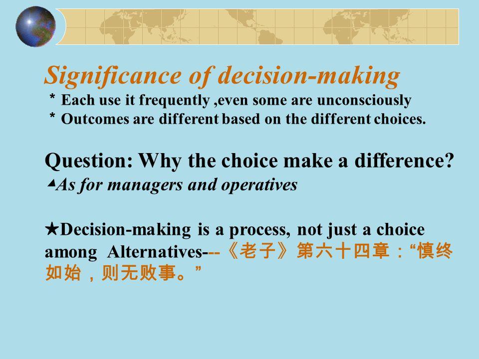 8 Steps of Decision-Making Process Identifying a problem( 界定问题) Identification of Decision Criteria (确定决策标准) Allocation of Weights to Criteria (确定标准的权重) Development of Alternatives (罗列待选项) Analysis of Alternatives( 分析选项) Selection of an Alternative (选择) Implementation of the Alternative (实施所选) Evaluation of Decision Effectiveness (决策效果评估)