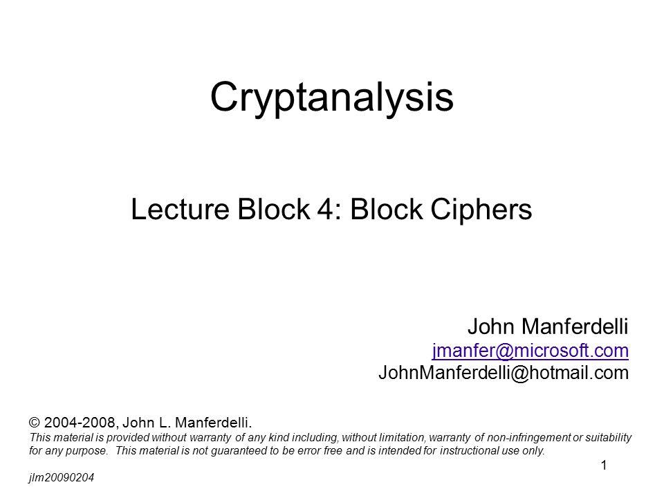 1 Cryptanalysis Lecture Block 4: Block Ciphers John Manferdelli jmanfer@microsoft.com JohnManferdelli@hotmail.com © 2004-2008, John L.