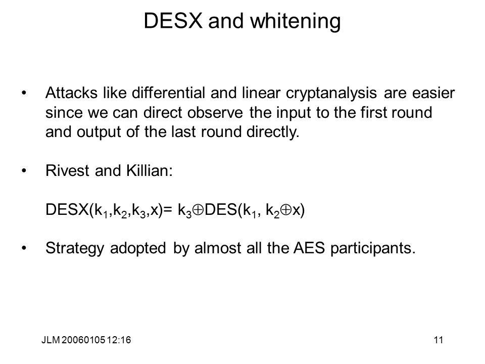 JLM 20060105 12:1611 DESX and whitening Attacks like differential and linear cryptanalysis are easier since we can direct observe the input to the first round and output of the last round directly.