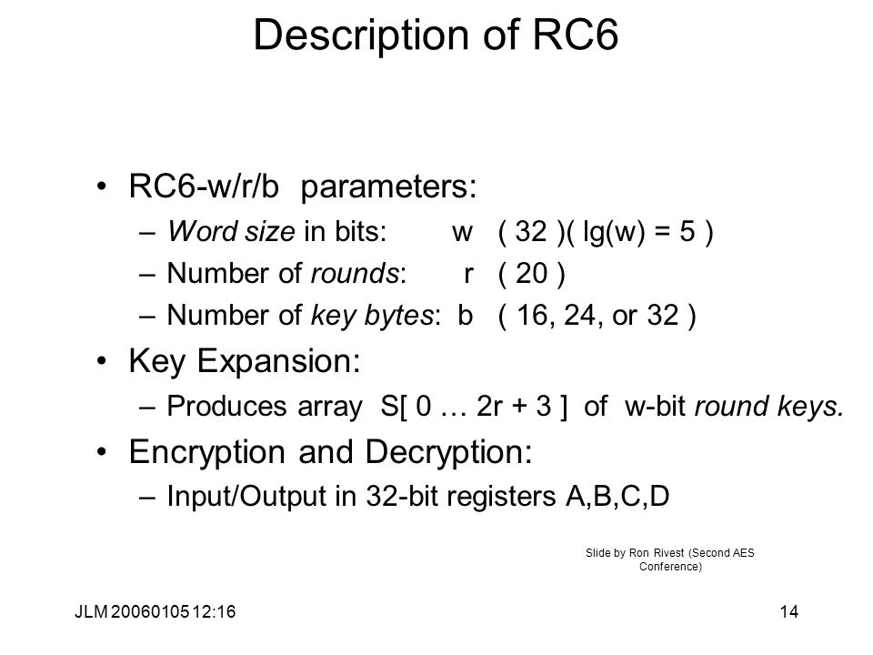 JLM 20060105 12:1614 Description of RC6 RC6-w/r/b parameters: –Word size in bits: w ( 32 )( lg(w) = 5 ) –Number of rounds: r ( 20 ) –Number of key bytes: b ( 16, 24, or 32 ) Key Expansion: –Produces array S[ 0 … 2r + 3 ] of w-bit round keys.