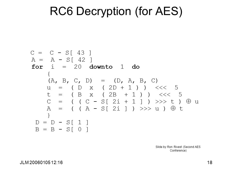JLM 20060105 12:1618 RC6 Decryption (for AES) C = C - S[ 43 ] A = A - S[ 42 ] for i = 20 downto 1 do { (A, B, C, D) = (D, A, B, C) u = ( D x ( 2D + 1 ) ) >> t )  u A = ( ( A - S[ 2i ] ) >>> u )  t } D = D - S[ 1 ] B = B - S[ 0 ] Slide by Ron Rivest (Second AES Conference)