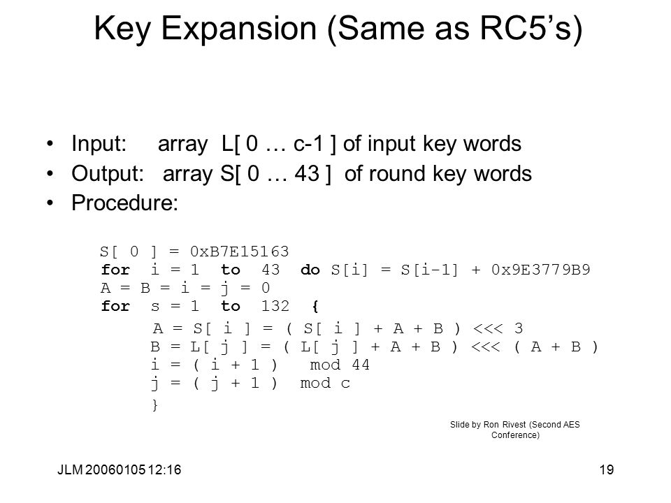 JLM 20060105 12:1619 Key Expansion (Same as RC5's) Input: array L[ 0 … c-1 ] of input key words Output: array S[ 0 … 43 ] of round key words Procedure: S[ 0 ] = 0xB7E15163 for i = 1 to 43 do S[i] = S[i-1] + 0x9E3779B9 A = B = i = j = 0 for s = 1 to 132 { A = S[ i ] = ( S[ i ] + A + B ) <<< 3 B = L[ j ] = ( L[ j ] + A + B ) <<< ( A + B ) i = ( i + 1 ) mod 44 j = ( j + 1 ) mod c } Slide by Ron Rivest (Second AES Conference)