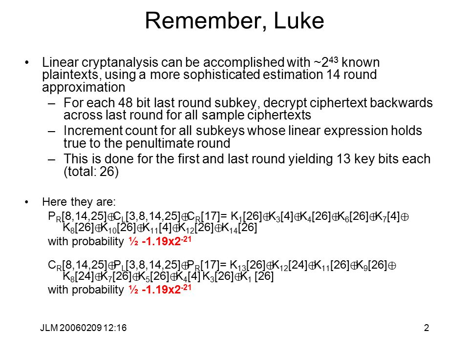73 Linear cryptanalysis - 3R (Simple DES) Denote L i = (l 1,l 2,l 3,l 4,l 5,l 6 ) (i) and R i = (r 1,r 2,r 3,r 4,r 5,r 6 ) (i) sometimes we'll drop the (i) superscript, K i =(k 1,k 2,…,k 8 ) (i) where the k i are from the key for round I and finally, K=(k 1,k 2,…,k 9 ), where K is the master key.