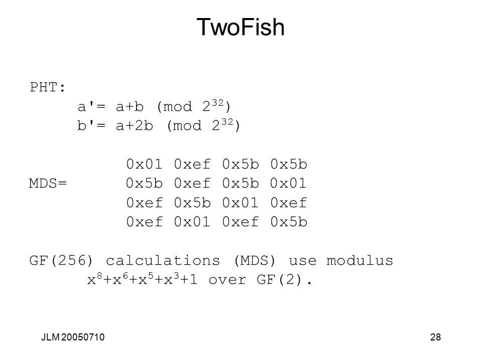 JLM 2005071028 TwoFish PHT: a = a+b (mod 2 32 ) b = a+2b (mod 2 32 ) 0x01 0xef 0x5b 0x5b MDS= 0x5b 0xef 0x5b 0x01 0xef 0x5b 0x01 0xef 0xef 0x01 0xef 0x5b GF(256) calculations (MDS) use modulus x 8 +x 6 +x 5 +x 3 +1 over GF(2).