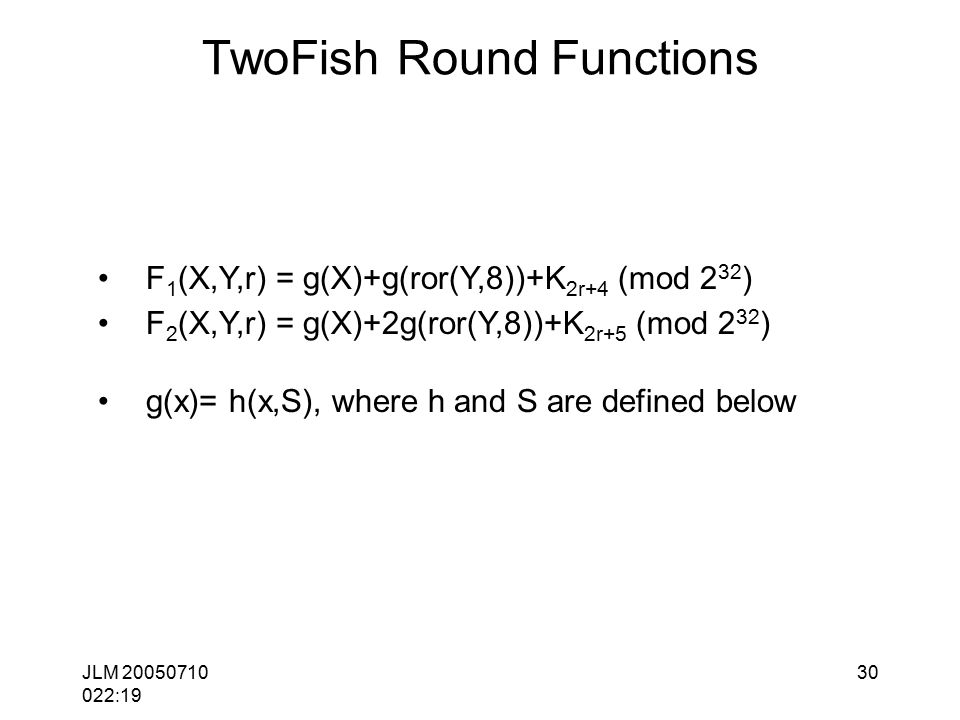 JLM 20050710 022:19 30 TwoFish Round Functions F 1 (X,Y,r) = g(X)+g(ror(Y,8))+K 2r+4 (mod 2 32 ) F 2 (X,Y,r) = g(X)+2g(ror(Y,8))+K 2r+5 (mod 2 32 ) g(x)= h(x,S), where h and S are defined below