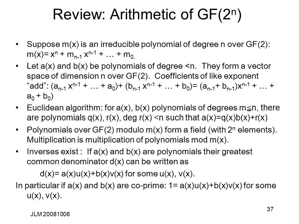 37 Review: Arithmetic of GF(2 n ) Suppose m(x) is an irreducible polynomial of degree n over GF(2): m(x)= x n + m n-1 x n-1 + … + m 0.