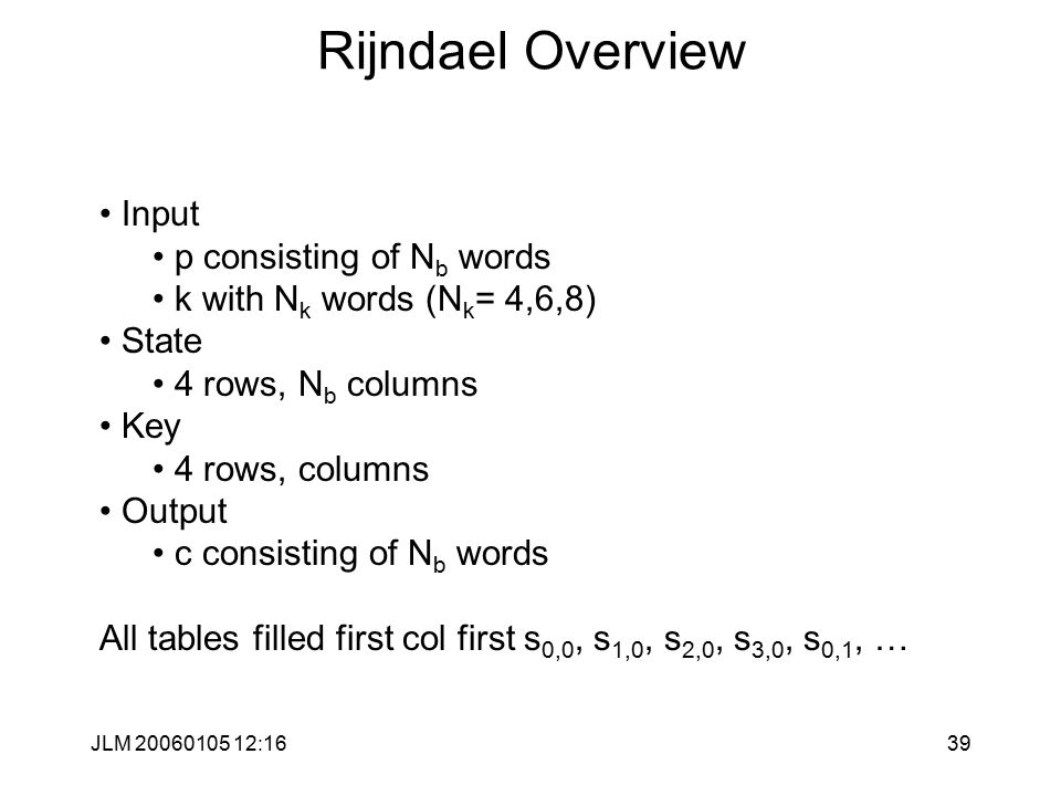 JLM 20060105 12:1639 Rijndael Overview Input p consisting of N b words k with N k words (N k = 4,6,8) State 4 rows, N b columns Key 4 rows, columns Output c consisting of N b words All tables filled first col first s 0,0, s 1,0, s 2,0, s 3,0, s 0,1, …