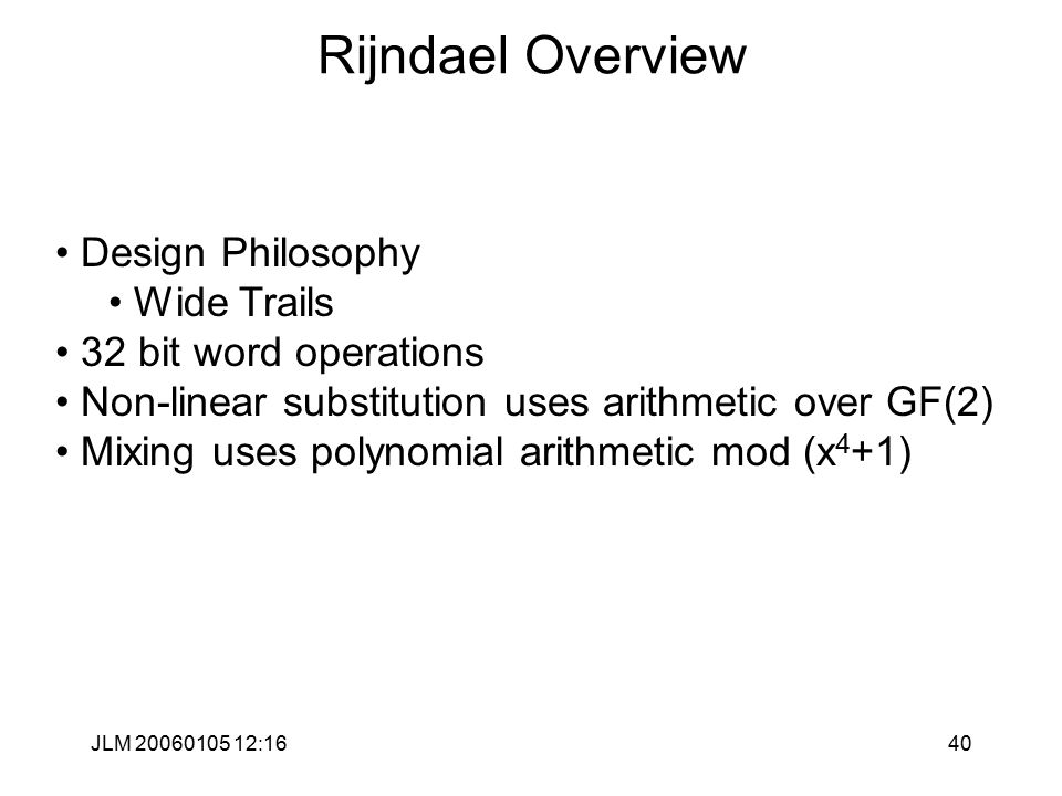 JLM 20060105 12:1640 Rijndael Overview Design Philosophy Wide Trails 32 bit word operations Non-linear substitution uses arithmetic over GF(2) Mixing uses polynomial arithmetic mod (x 4 +1)