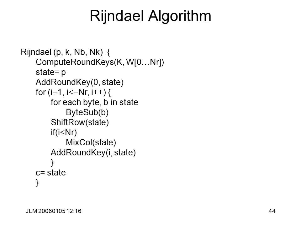 JLM 20060105 12:1644 Rijndael Algorithm Rijndael (p, k, Nb, Nk) { ComputeRoundKeys(K, W[0…Nr]) state= p AddRoundKey(0, state) for (i=1, i<=Nr, i++) { for each byte, b in state ByteSub(b) ShiftRow(state) if(i<Nr) MixCol(state) AddRoundKey(i, state) } c= state }