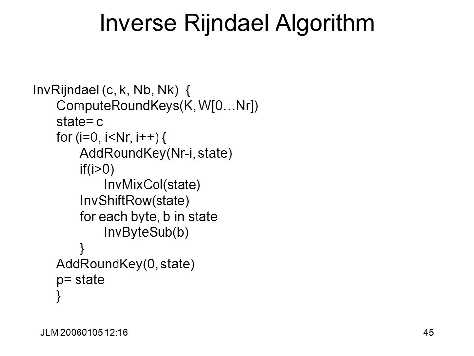 JLM 20060105 12:1645 Inverse Rijndael Algorithm InvRijndael (c, k, Nb, Nk) { ComputeRoundKeys(K, W[0…Nr]) state= c for (i=0, i<Nr, i++) { AddRoundKey(Nr-i, state) if(i>0) InvMixCol(state) InvShiftRow(state) for each byte, b in state InvByteSub(b) } AddRoundKey(0, state) p= state }