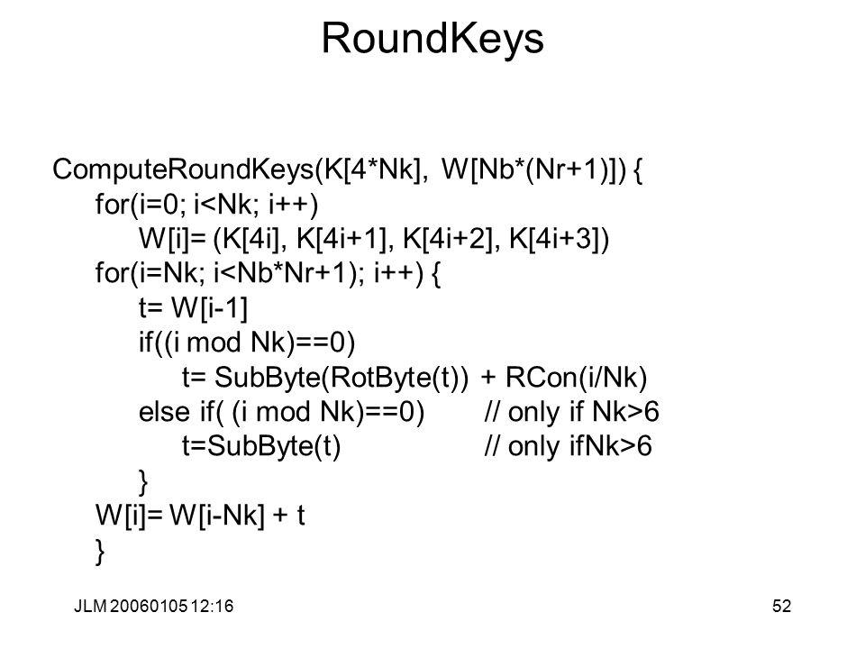 JLM 20060105 12:1652 RoundKeys ComputeRoundKeys(K[4*Nk], W[Nb*(Nr+1)]) { for(i=0; i<Nk; i++) W[i]= (K[4i], K[4i+1], K[4i+2], K[4i+3]) for(i=Nk; i<Nb*Nr+1); i++) { t= W[i-1] if((i mod Nk)==0) t= SubByte(RotByte(t)) + RCon(i/Nk) else if( (i mod Nk)==0) // only if Nk>6 t=SubByte(t) // only ifNk>6 } W[i]= W[i-Nk] + t }