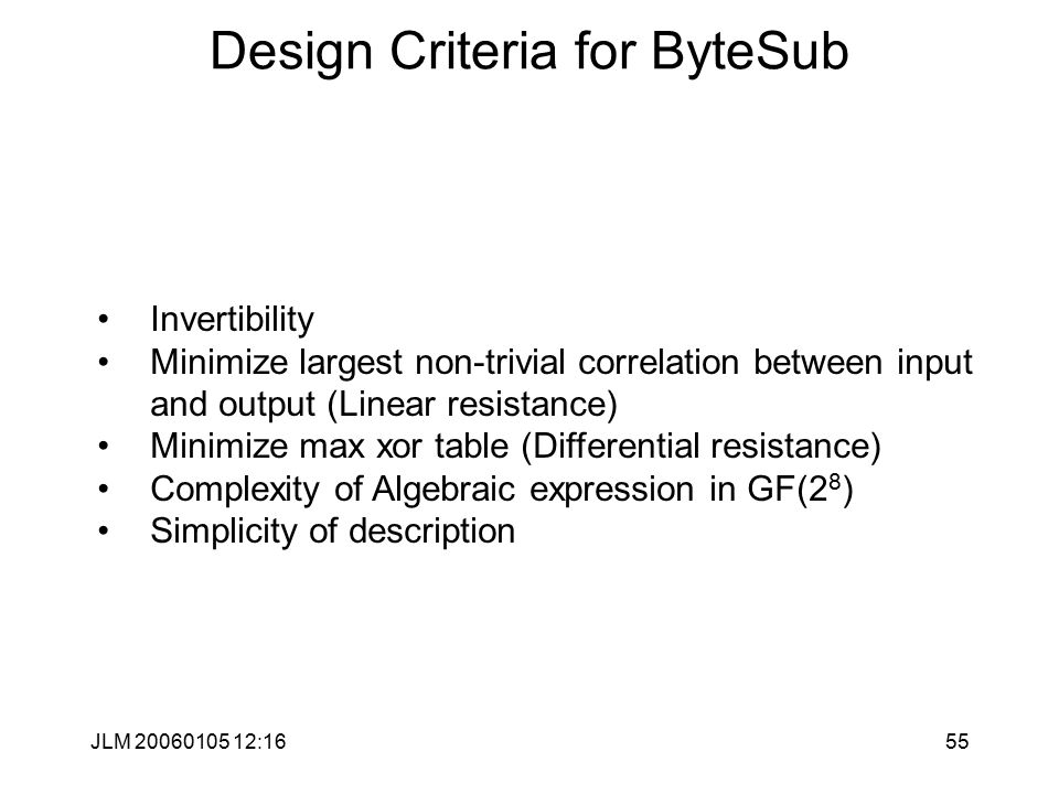 JLM 20060105 12:1655 Design Criteria for ByteSub Invertibility Minimize largest non-trivial correlation between input and output (Linear resistance) Minimize max xor table (Differential resistance) Complexity of Algebraic expression in GF(2 8 ) Simplicity of description
