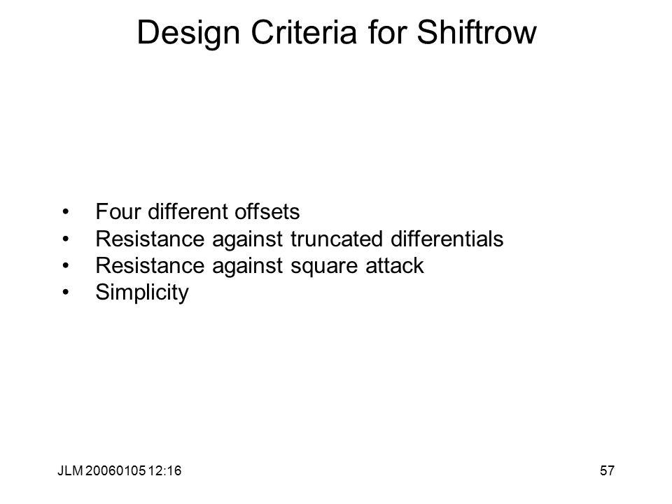 JLM 20060105 12:1657 Design Criteria for Shiftrow Four different offsets Resistance against truncated differentials Resistance against square attack Simplicity