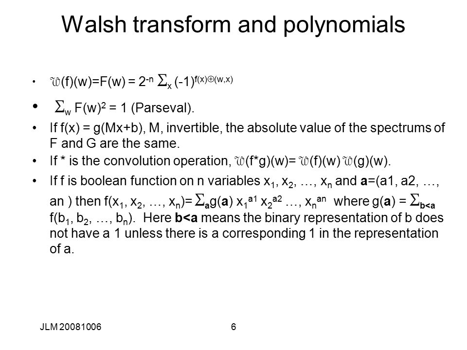 7 Walsh transform - continued 2 n F(w)= (a-d), a= # of agreements, d= # disagreements a+d= 2 n So 2a=2 n (F(w)+1) a= 2 n-1 (F(w) )+1) Best affine approximation is the one that maximizes  F(w) .