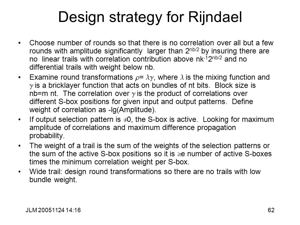 JLM 20051124 14:1662 Design strategy for Rijndael Choose number of rounds so that there is no correlation over all but a few rounds with amplitude significantly larger than 2 nb/2 by insuring there are no linear trails with correlation contribution above nk -1 2 nb/2 and no differential trails with weight below nb.