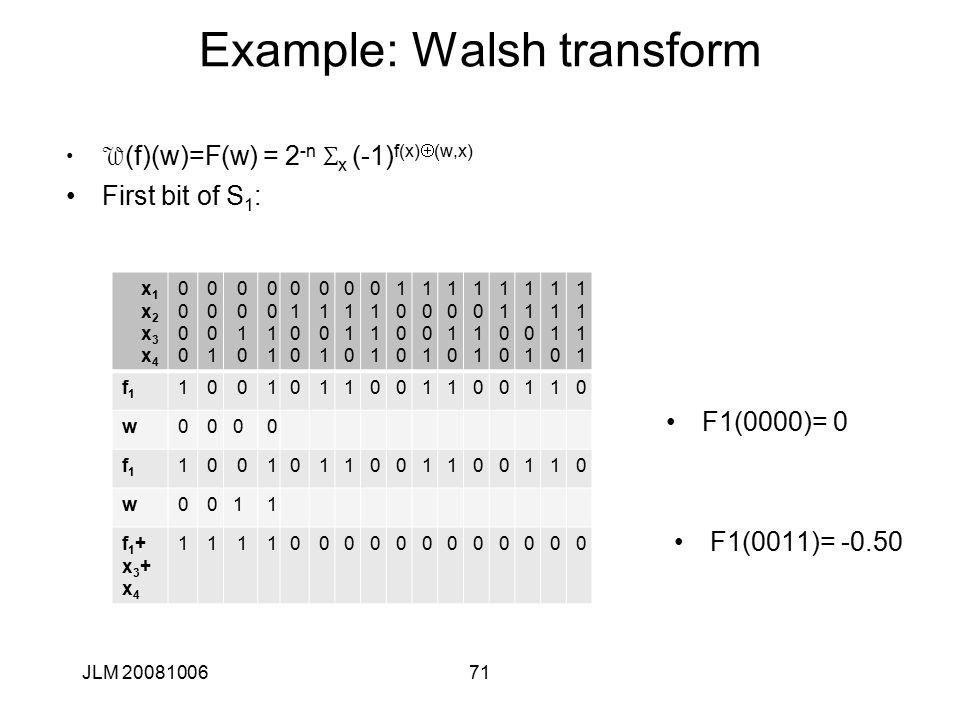 71 Example: Walsh transform W (f)(w)=F(w) = 2 -n S x (-1) f(x)  (w,x) First bit of S 1 : JLM 20081006 x1x2x3x4x1x2x3x4 00000000 00010001 00100010 00110011 01000100 01010101 01100110 01110111 10001000 10011001 10101010 10111011 11001100 11011101 11101110 11111111 f1f1 1001011001100110 w0000 f1f1 1001011001100110 w0011 f1+x3+x4f1+x3+x4 1111000000000000 F1(0000)= 0 F1(0011)= -0.50