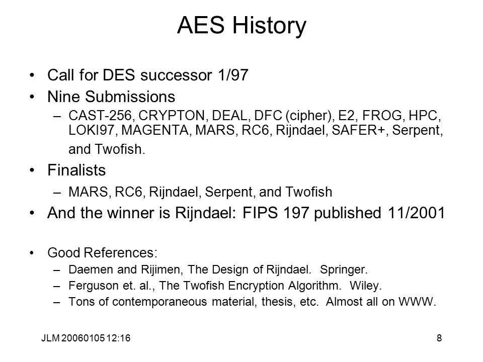 JLM 20060105 12:168 AES History Call for DES successor 1/97 Nine Submissions –CAST-256, CRYPTON, DEAL, DFC (cipher), E2, FROG, HPC, LOKI97, MAGENTA, MARS, RC6, Rijndael, SAFER+, Serpent, and Twofish.