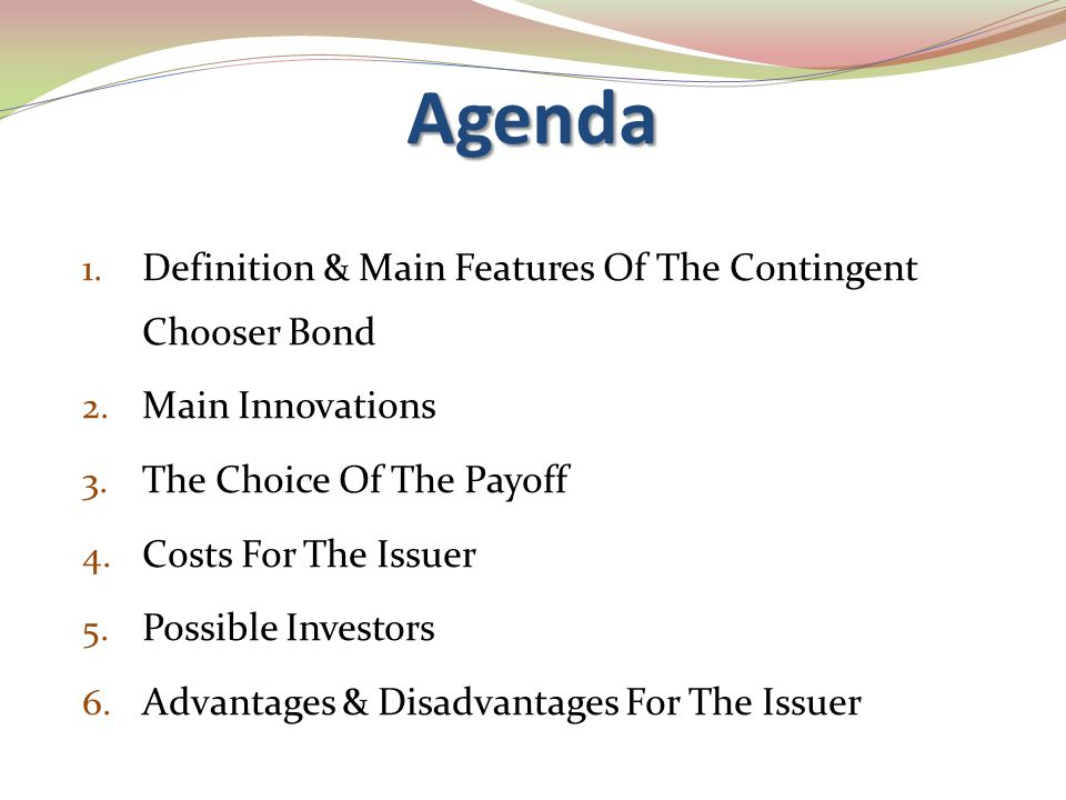 Agenda 1. Definition & Main Features Of The Contingent Chooser Bond 2. Main Innovations 3. The Choice Of The Payoff 4. Costs For The Issuer 5. Possibl
