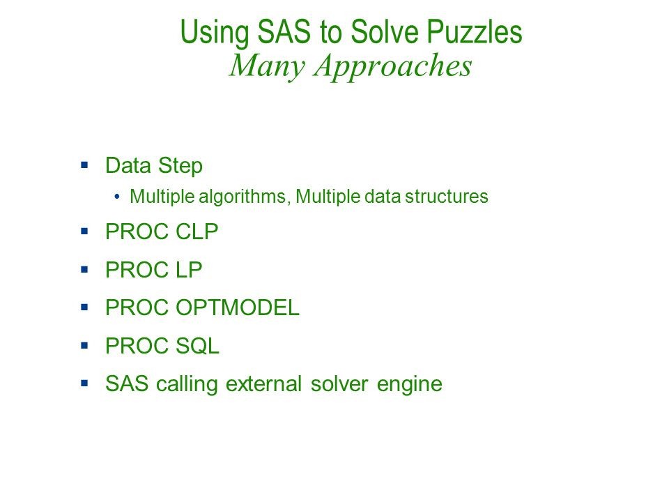 Using SAS to Solve Puzzles Many Approaches  Data Step Multiple algorithms, Multiple data structures  PROC CLP  PROC LP  PROC OPTMODEL  PROC SQL  SAS calling external solver engine