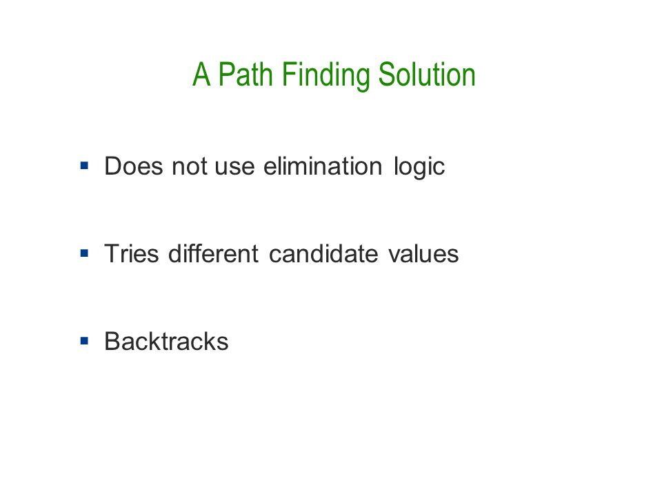 A Path Finding Solution  Does not use elimination logic  Tries different candidate values  Backtracks