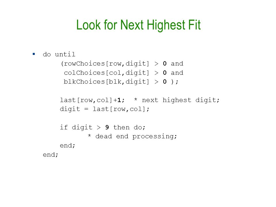 Look for Next Highest Fit  do until (rowChoices[row,digit] > 0 and colChoices[col,digit] > 0 and blkChoices[blk,digit] > 0 ); last[row,col]+1; * next highest digit; digit = last[row,col]; if digit > 9 then do; * dead end processing; end; end;