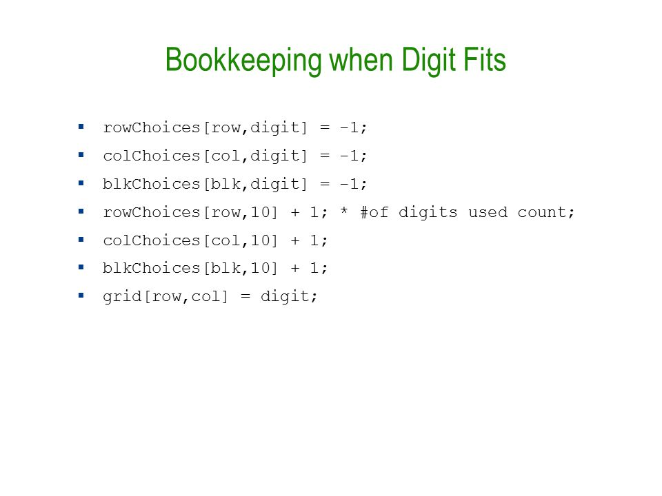 Bookkeeping when Digit Fits  rowChoices[row,digit] = -1;  colChoices[col,digit] = -1;  blkChoices[blk,digit] = -1;  rowChoices[row,10] + 1; * #of digits used count;  colChoices[col,10] + 1;  blkChoices[blk,10] + 1;  grid[row,col] = digit;